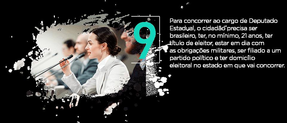 Para concorrer ao cargo de Deputado Estadual, o cidadão precisa ser brasileiro, ter, no mínimo, 21 anos, ter título de eleitor, estar em dia com as obrigações militares, ser filiado a um partido político e ter domicílio eleitoral no estado em que vai concorrer.